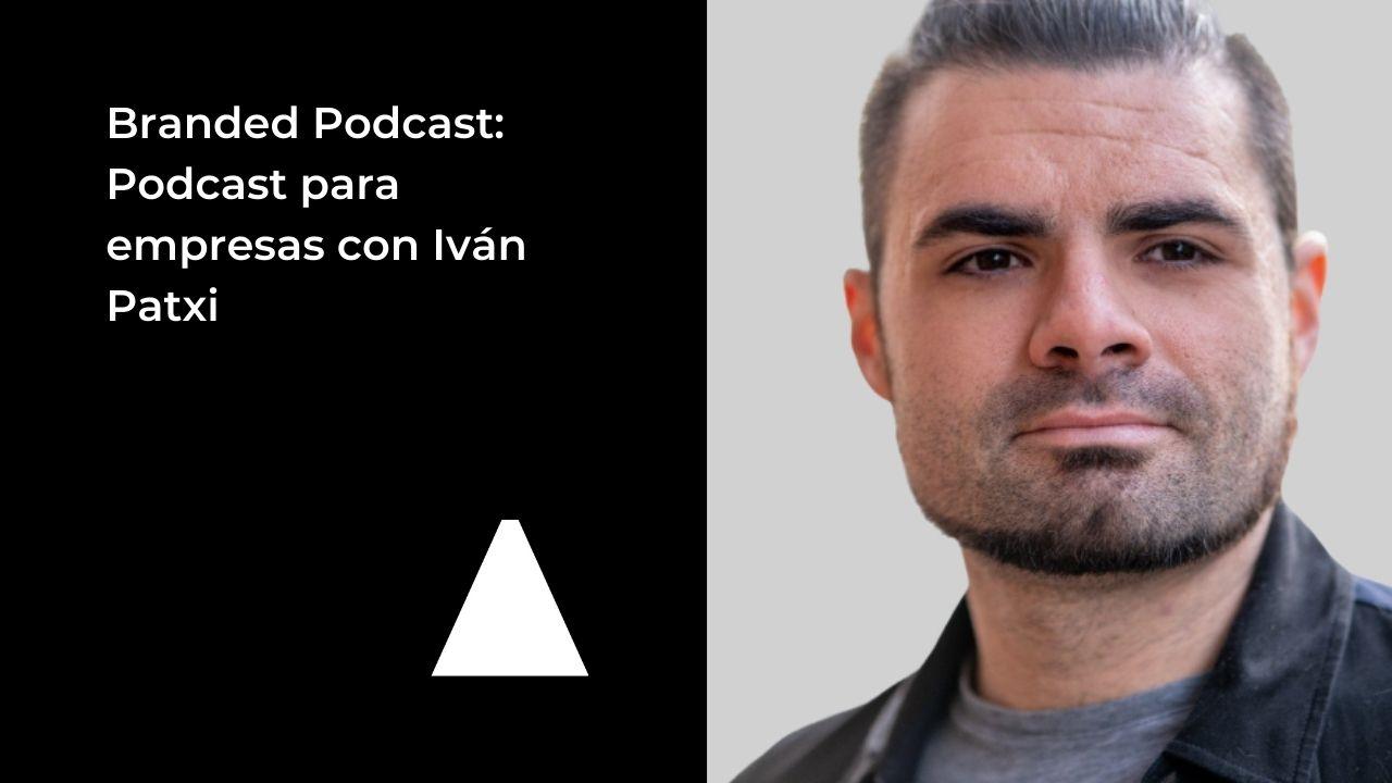 branded-podcast-podcast-para-empresas-ivan-patxi