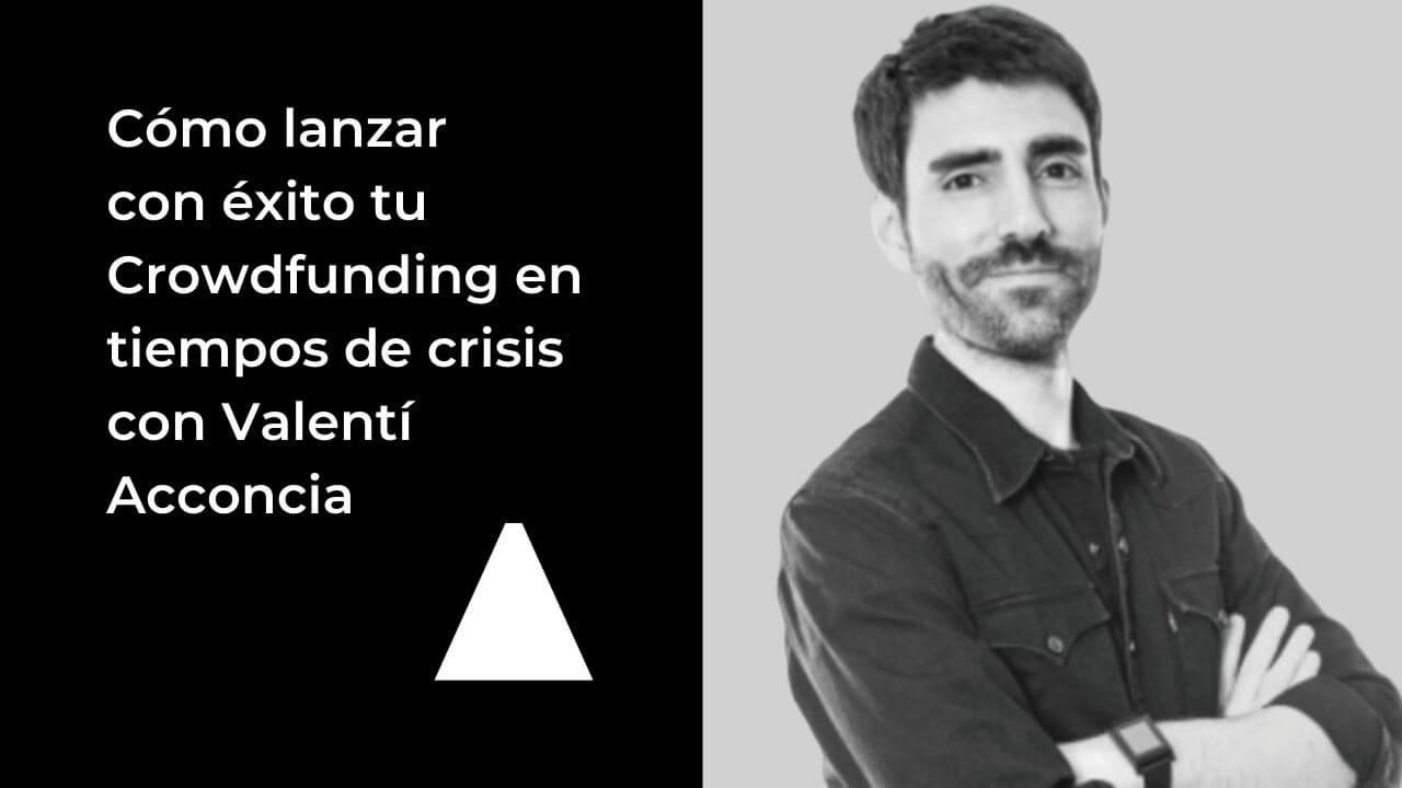 Cómo lanzar con éxito tu Crowdfunding en tiempos de crisis con Valentí Acconcia