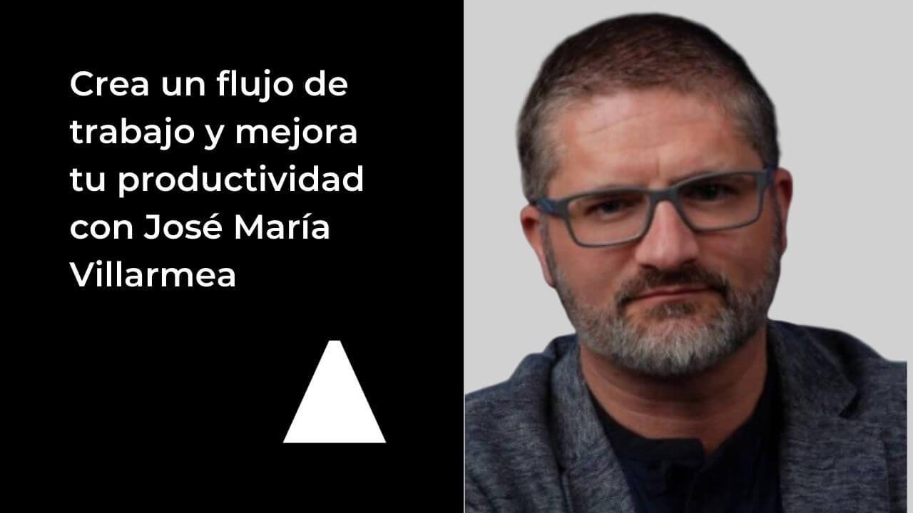 Crea un flujo de trabajo y mejora tu productividad con José María Villarmea